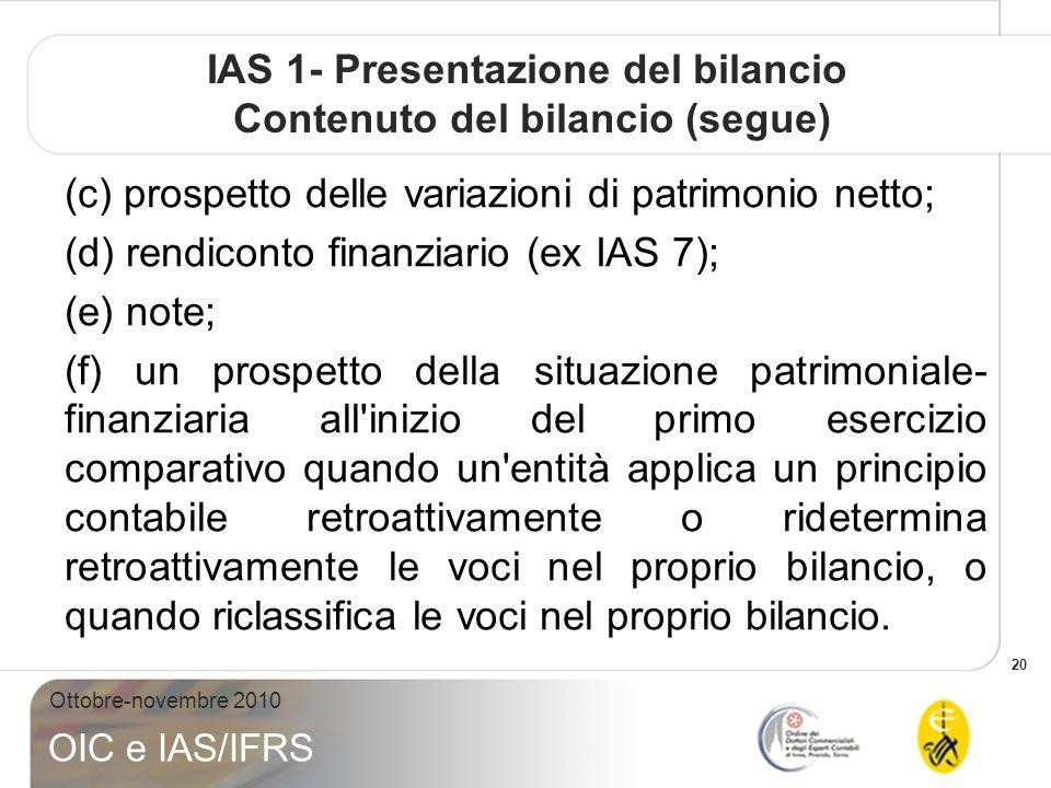 20 Ottobre-novembre 2010 OIC e IAS/IFRS IAS 1- Presentazione del bilancio Contenuto del bilancio (segue) (c) prospetto delle variazioni di patrimonio netto; (d) rendiconto finanziario (ex IAS 7); (e) note; (f) un prospetto della situazione patrimoniale- finanziaria all inizio del primo esercizio comparativo quando un entità applica un principio contabile retroattivamente o ridetermina retroattivamente le voci nel proprio bilancio, o quando riclassifica le voci nel proprio bilancio.