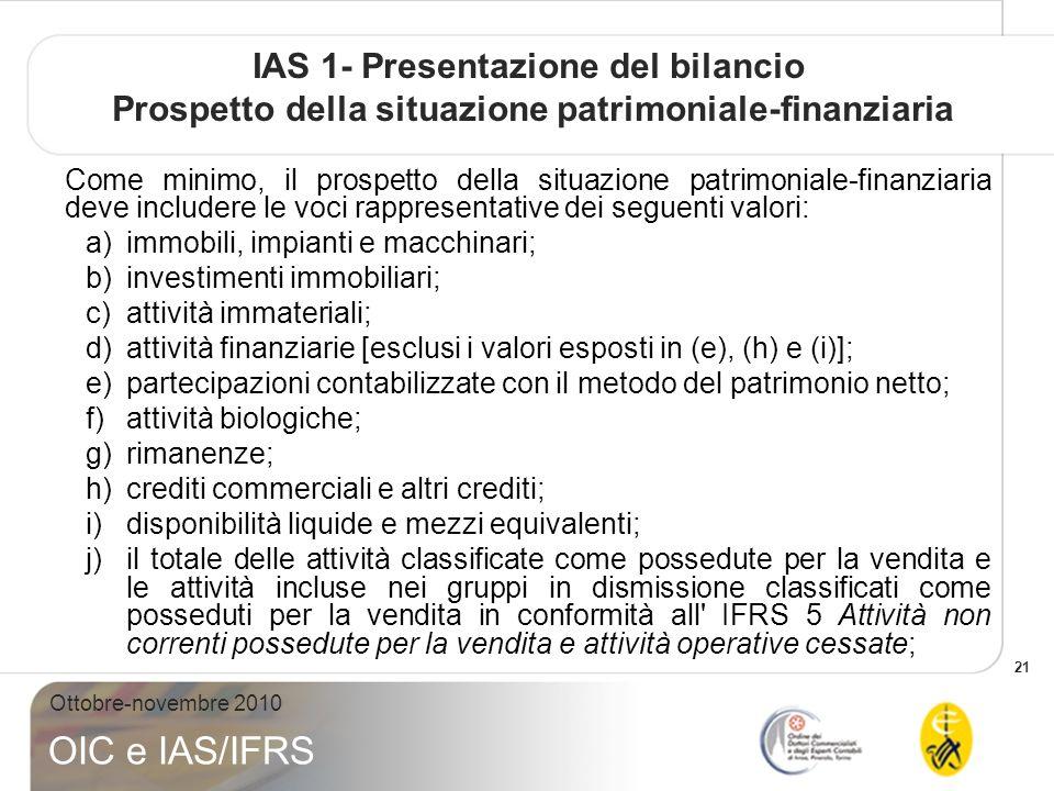 21 Ottobre-novembre 2010 OIC e IAS/IFRS IAS 1- Presentazione del bilancio Prospetto della situazione patrimoniale-finanziaria Come minimo, il prospetto della situazione patrimoniale-finanziaria deve includere le voci rappresentative dei seguenti valori: a)immobili, impianti e macchinari; b)investimenti immobiliari; c)attività immateriali; d)attività finanziarie [esclusi i valori esposti in (e), (h) e (i)]; e)partecipazioni contabilizzate con il metodo del patrimonio netto; f)attività biologiche; g)rimanenze; h)crediti commerciali e altri crediti; i)disponibilità liquide e mezzi equivalenti; j)il totale delle attività classificate come possedute per la vendita e le attività incluse nei gruppi in dismissione classificati come posseduti per la vendita in conformità all IFRS 5 Attività non correnti possedute per la vendita e attività operative cessate;