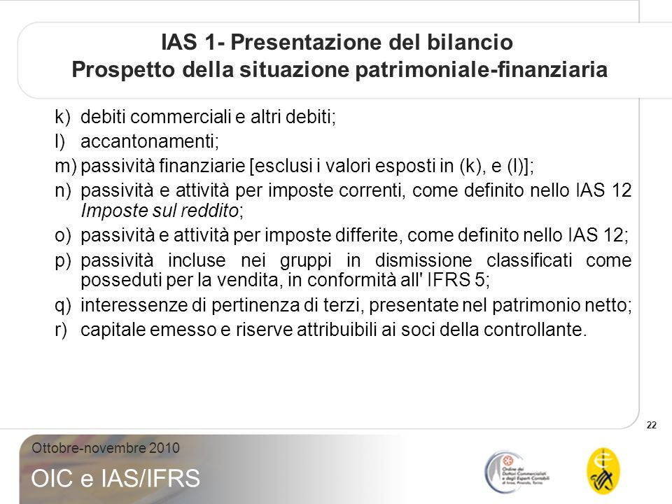 22 Ottobre-novembre 2010 OIC e IAS/IFRS IAS 1- Presentazione del bilancio Prospetto della situazione patrimoniale-finanziaria k)debiti commerciali e altri debiti; l)accantonamenti; m)passività finanziarie [esclusi i valori esposti in (k), e (l)]; n)passività e attività per imposte correnti, come definito nello IAS 12 Imposte sul reddito; o)passività e attività per imposte differite, come definito nello IAS 12; p)passività incluse nei gruppi in dismissione classificati come posseduti per la vendita, in conformità all IFRS 5; q)interessenze di pertinenza di terzi, presentate nel patrimonio netto; r)capitale emesso e riserve attribuibili ai soci della controllante.