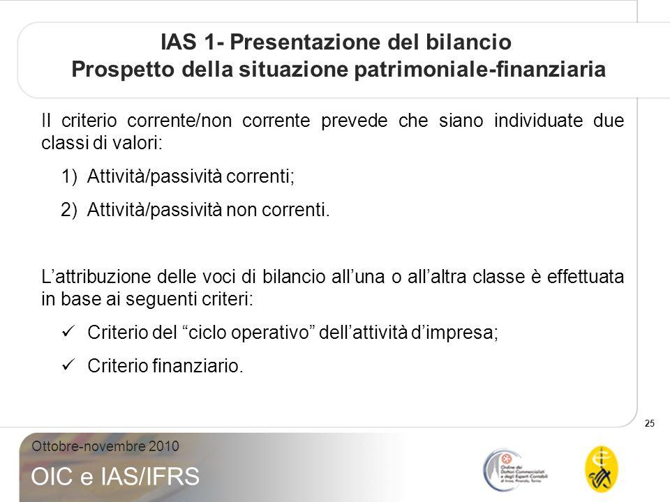 25 Ottobre-novembre 2010 OIC e IAS/IFRS IAS 1- Presentazione del bilancio Prospetto della situazione patrimoniale-finanziaria Il criterio corrente/non corrente prevede che siano individuate due classi di valori: 1)Attività/passività correnti; 2)Attività/passività non correnti.