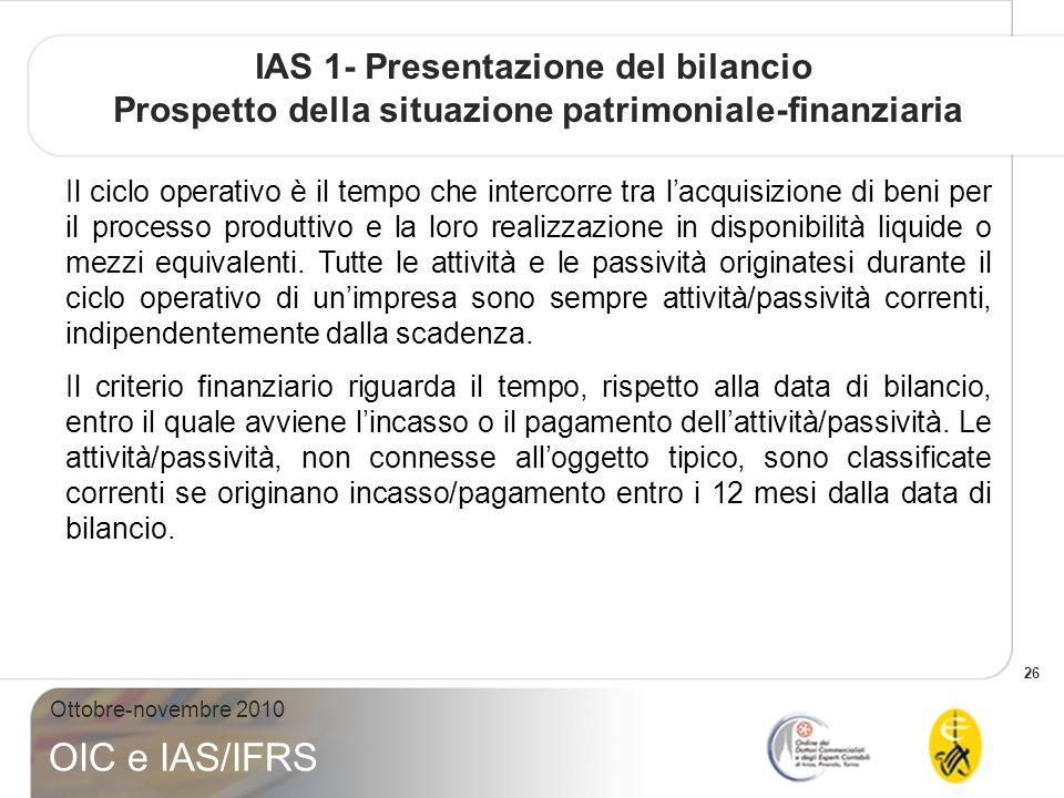 26 Ottobre-novembre 2010 OIC e IAS/IFRS IAS 1- Presentazione del bilancio Prospetto della situazione patrimoniale-finanziaria Il ciclo operativo è il tempo che intercorre tra lacquisizione di beni per il processo produttivo e la loro realizzazione in disponibilità liquide o mezzi equivalenti.