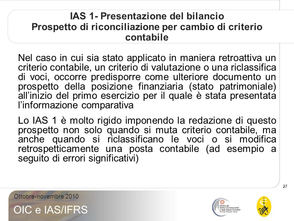 27 Ottobre-novembre 2010 OIC e IAS/IFRS IAS 1- Presentazione del bilancio Prospetto di riconciliazione per cambio di criterio contabile Nel caso in cui sia stato applicato in maniera retroattiva un criterio contabile, un criterio di valutazione o una riclassifica di voci, occorre predisporre come ulteriore documento un prospetto della posizione finanziaria (stato patrimoniale) allinizio del primo esercizio per il quale è stata presentata linformazione comparativa Lo IAS 1 è molto rigido imponendo la redazione di questo prospetto non solo quando si muta criterio contabile, ma anche quando si riclassificano le voci o si modifica retrospetticamente una posta contabile (ad esempio a seguito di errori significativi)