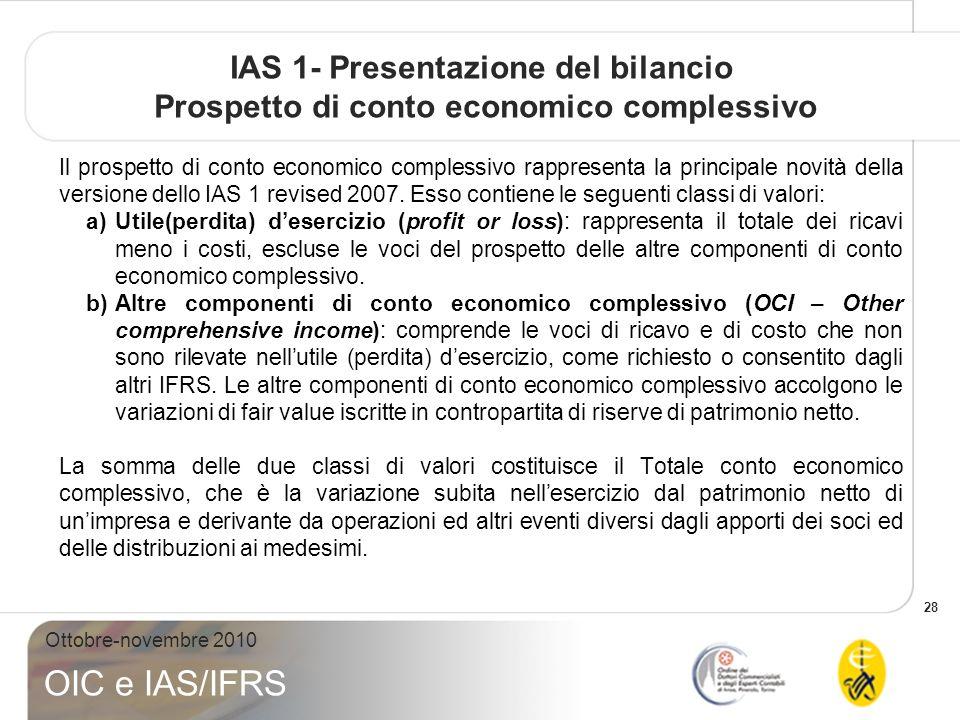 28 Ottobre-novembre 2010 OIC e IAS/IFRS IAS 1- Presentazione del bilancio Prospetto di conto economico complessivo Il prospetto di conto economico complessivo rappresenta la principale novità della versione dello IAS 1 revised 2007.