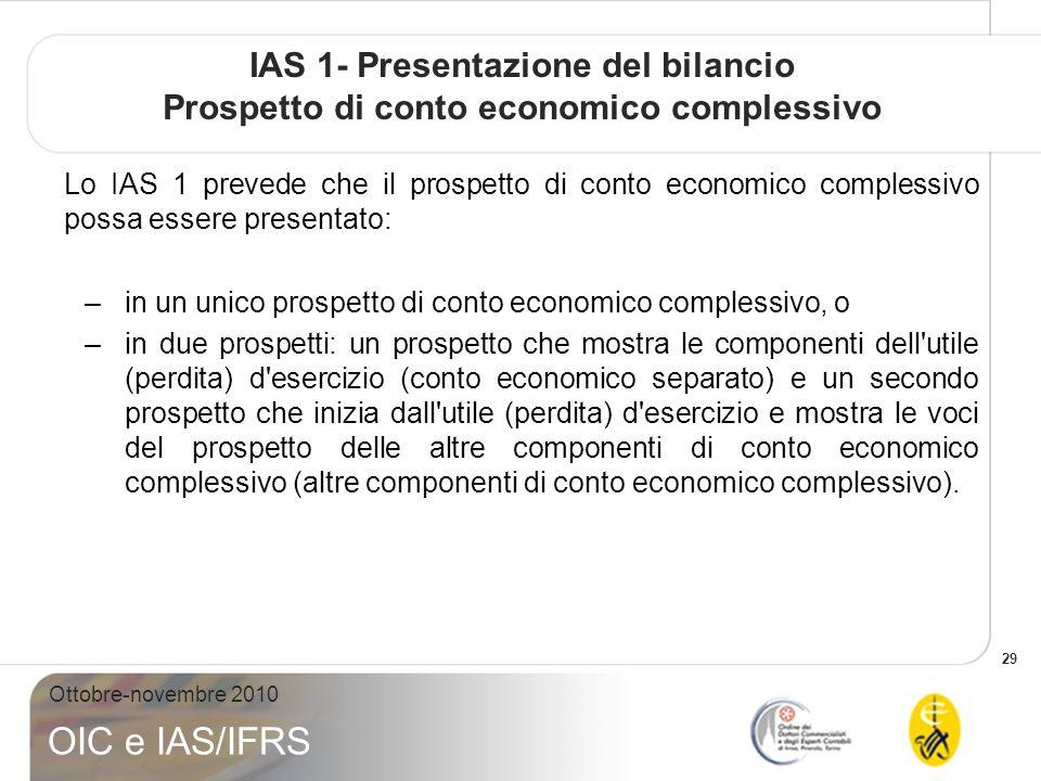 29 Ottobre-novembre 2010 OIC e IAS/IFRS IAS 1- Presentazione del bilancio Prospetto di conto economico complessivo Lo IAS 1 prevede che il prospetto d