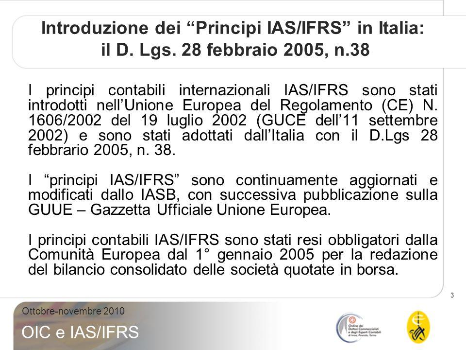 3 Ottobre-novembre 2010 OIC e IAS/IFRS Introduzione dei Principi IAS/IFRS in Italia: il D. Lgs. 28 febbraio 2005, n.38 I principi contabili internazio