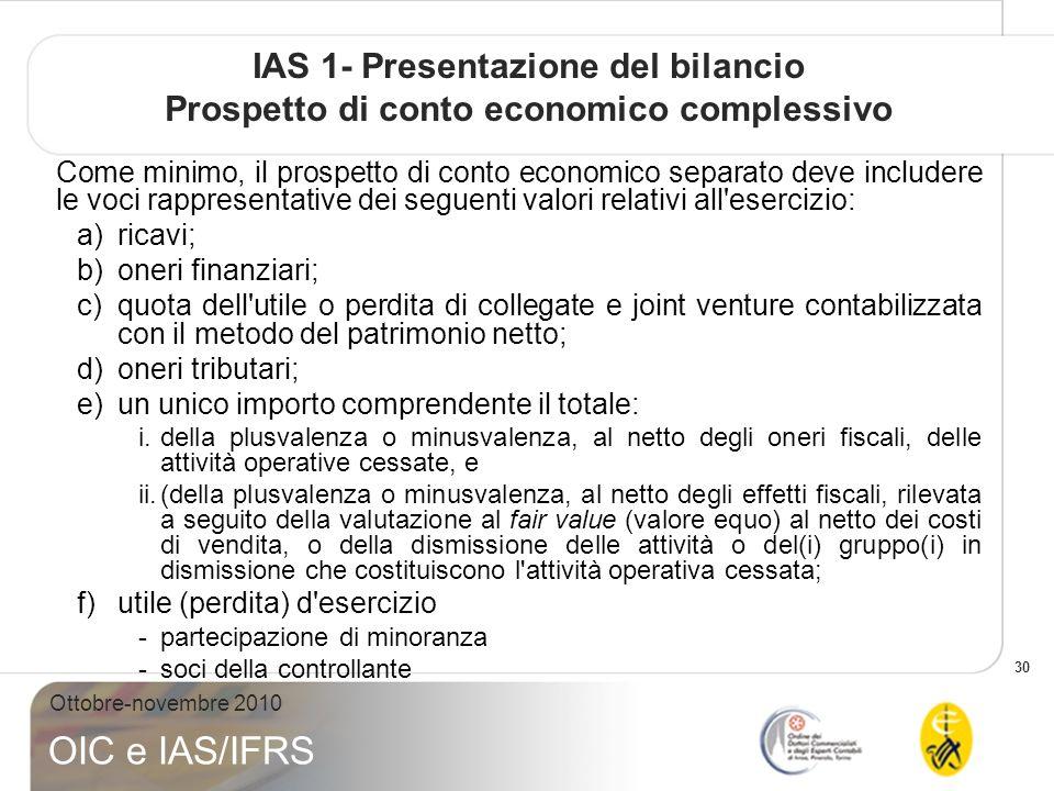 30 Ottobre-novembre 2010 OIC e IAS/IFRS IAS 1- Presentazione del bilancio Prospetto di conto economico complessivo Come minimo, il prospetto di conto