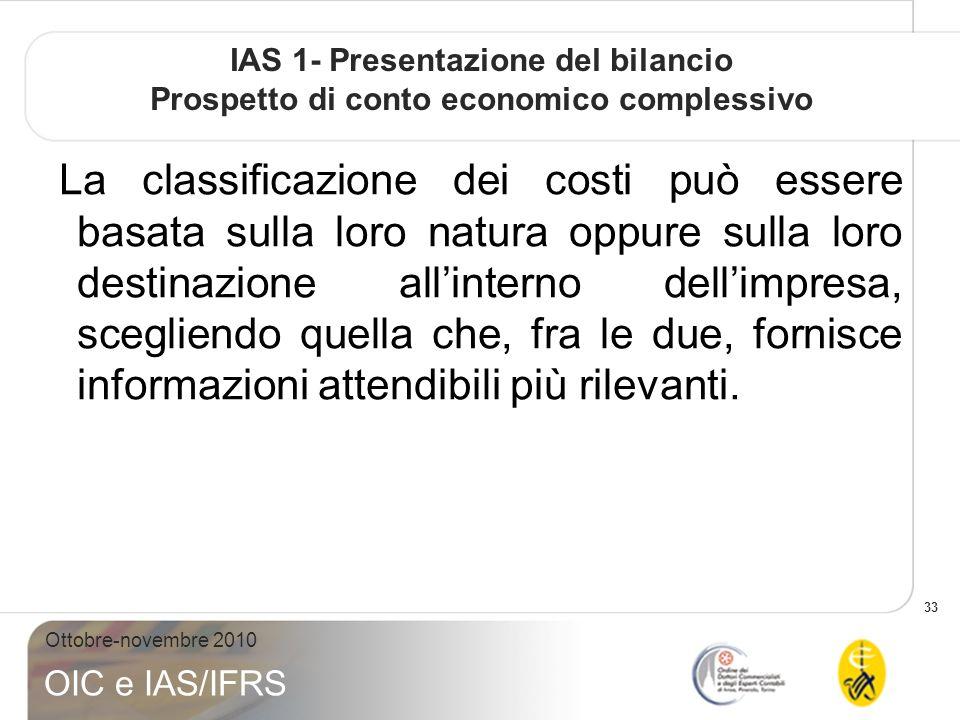 33 Ottobre-novembre 2010 OIC e IAS/IFRS IAS 1- Presentazione del bilancio Prospetto di conto economico complessivo La classificazione dei costi può essere basata sulla loro natura oppure sulla loro destinazione allinterno dellimpresa, scegliendo quella che, fra le due, fornisce informazioni attendibili più rilevanti.
