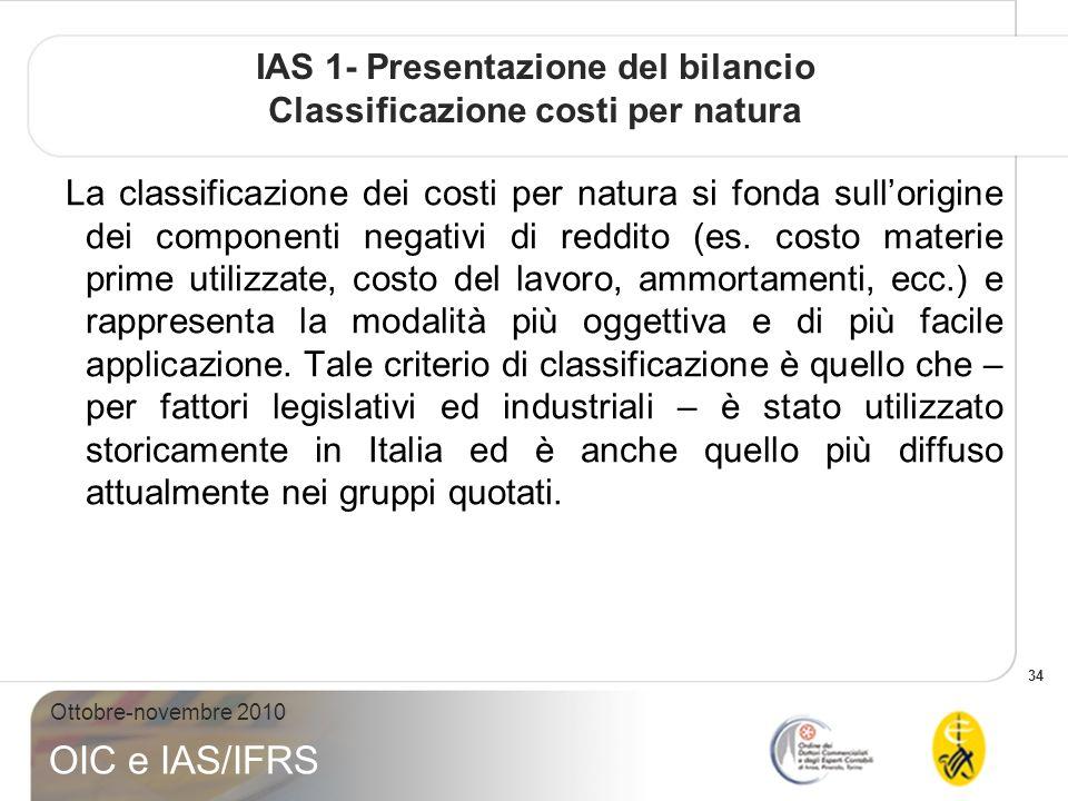 34 Ottobre-novembre 2010 OIC e IAS/IFRS IAS 1- Presentazione del bilancio Classificazione costi per natura La classificazione dei costi per natura si fonda sullorigine dei componenti negativi di reddito (es.