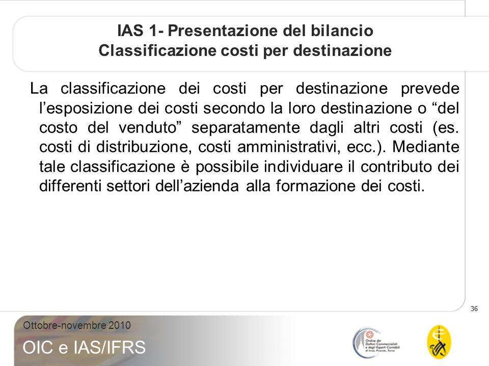 36 Ottobre-novembre 2010 OIC e IAS/IFRS IAS 1- Presentazione del bilancio Classificazione costi per destinazione La classificazione dei costi per destinazione prevede lesposizione dei costi secondo la loro destinazione o del costo del venduto separatamente dagli altri costi (es.