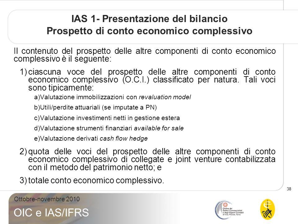 38 Ottobre-novembre 2010 OIC e IAS/IFRS IAS 1- Presentazione del bilancio Prospetto di conto economico complessivo Il contenuto del prospetto delle altre componenti di conto economico complessivo è il seguente: 1)ciascuna voce del prospetto delle altre componenti di conto economico complessivo (O.C.I.) classificato per natura.