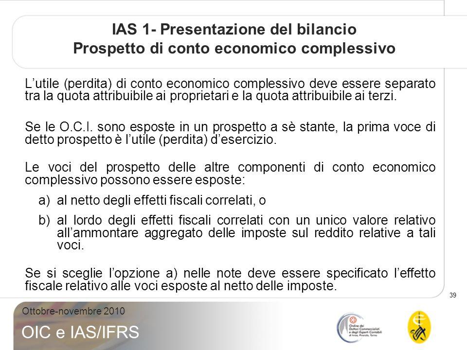 39 Ottobre-novembre 2010 OIC e IAS/IFRS IAS 1- Presentazione del bilancio Prospetto di conto economico complessivo Lutile (perdita) di conto economico complessivo deve essere separato tra la quota attribuibile ai proprietari e la quota attribuibile ai terzi.