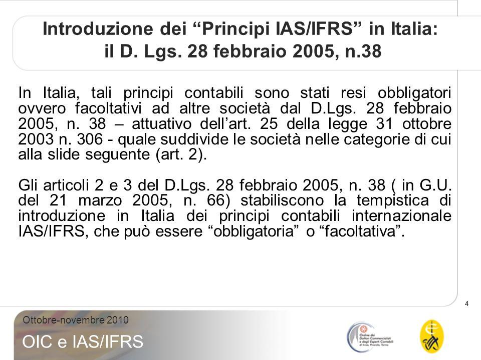 4 Ottobre-novembre 2010 OIC e IAS/IFRS Introduzione dei Principi IAS/IFRS in Italia: il D. Lgs. 28 febbraio 2005, n.38 In Italia, tali principi contab