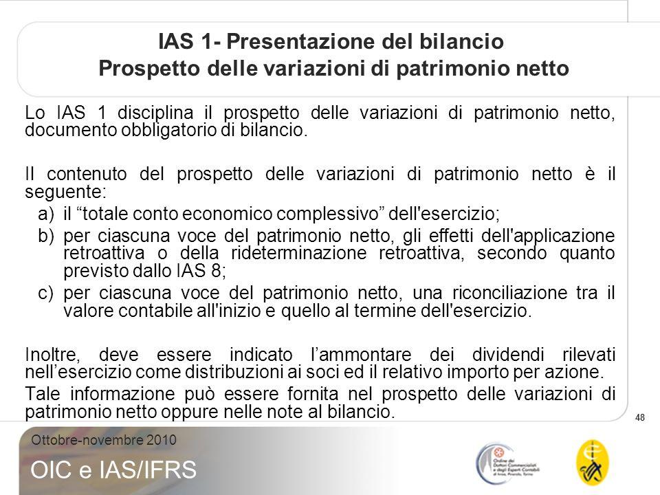 48 Ottobre-novembre 2010 OIC e IAS/IFRS IAS 1- Presentazione del bilancio Prospetto delle variazioni di patrimonio netto Lo IAS 1 disciplina il prospetto delle variazioni di patrimonio netto, documento obbligatorio di bilancio.