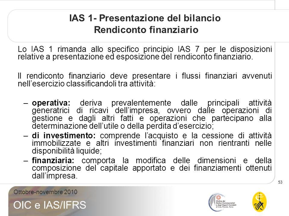 53 Ottobre-novembre 2010 OIC e IAS/IFRS IAS 1- Presentazione del bilancio Rendiconto finanziario Lo IAS 1 rimanda allo specifico principio IAS 7 per le disposizioni relative a presentazione ed esposizione del rendiconto finanziario.