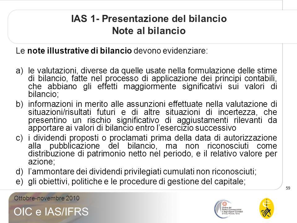 59 Ottobre-novembre 2010 OIC e IAS/IFRS IAS 1- Presentazione del bilancio Note al bilancio Le note illustrative di bilancio devono evidenziare: a)le valutazioni, diverse da quelle usate nella formulazione delle stime di bilancio, fatte nel processo di applicazione dei principi contabili, che abbiano gli effetti maggiormente significativi sui valori di bilancio; b)informazioni in merito alle assunzioni effettuate nella valutazione di situazioni/risultati futuri e di altre situazioni di incertezza, che presentino un rischio significativo di aggiustamenti rilevanti da apportare ai valori di bilancio entro lesercizio successivo c)i dividendi proposti o proclamati prima della data di autorizzazione alla pubblicazione del bilancio, ma non riconosciuti come distribuzione di patrimonio netto nel periodo, e il relativo valore per azione; d)lammontare dei dividendi privilegiati cumulati non riconosciuti; e)gli obiettivi, politiche e le procedure di gestione del capitale;