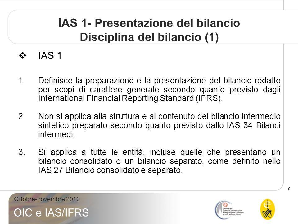 6 Ottobre-novembre 2010 OIC e IAS/IFRS I AS 1- Presentazione del bilancio Disciplina del bilancio (1) IAS 1 1.Definisce la preparazione e la presentazione del bilancio redatto per scopi di carattere generale secondo quanto previsto dagli International Financial Reporting Standard (IFRS).