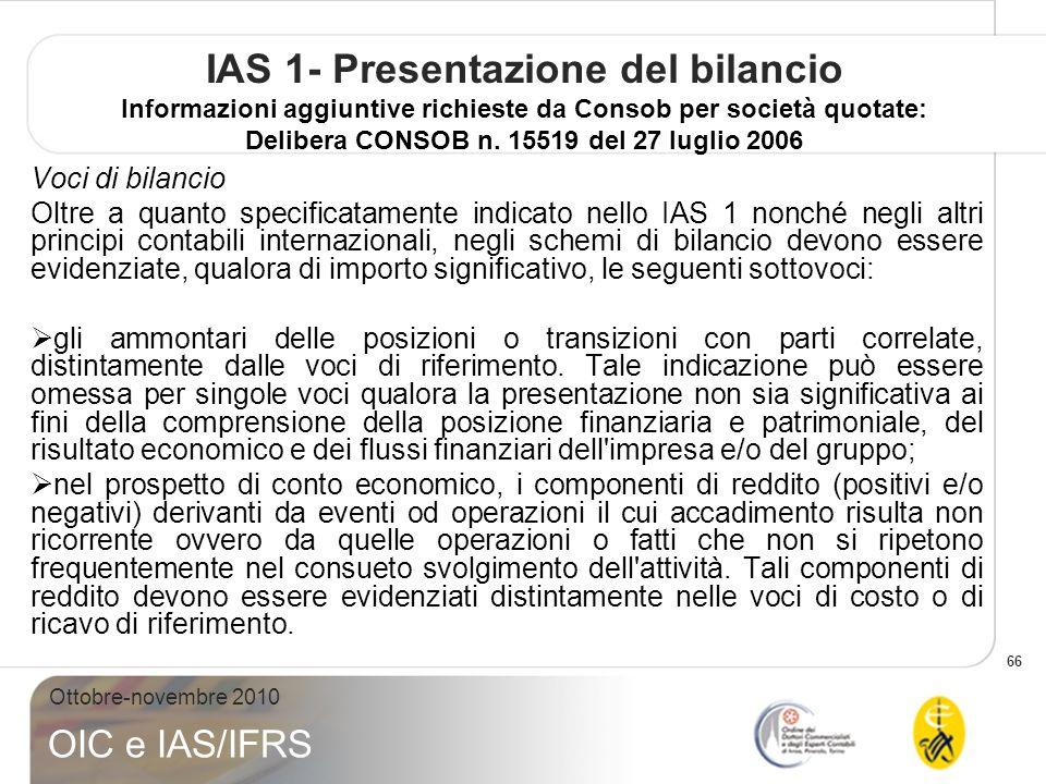 66 Ottobre-novembre 2010 OIC e IAS/IFRS IAS 1- Presentazione del bilancio Informazioni aggiuntive richieste da Consob per società quotate: Delibera CONSOB n.