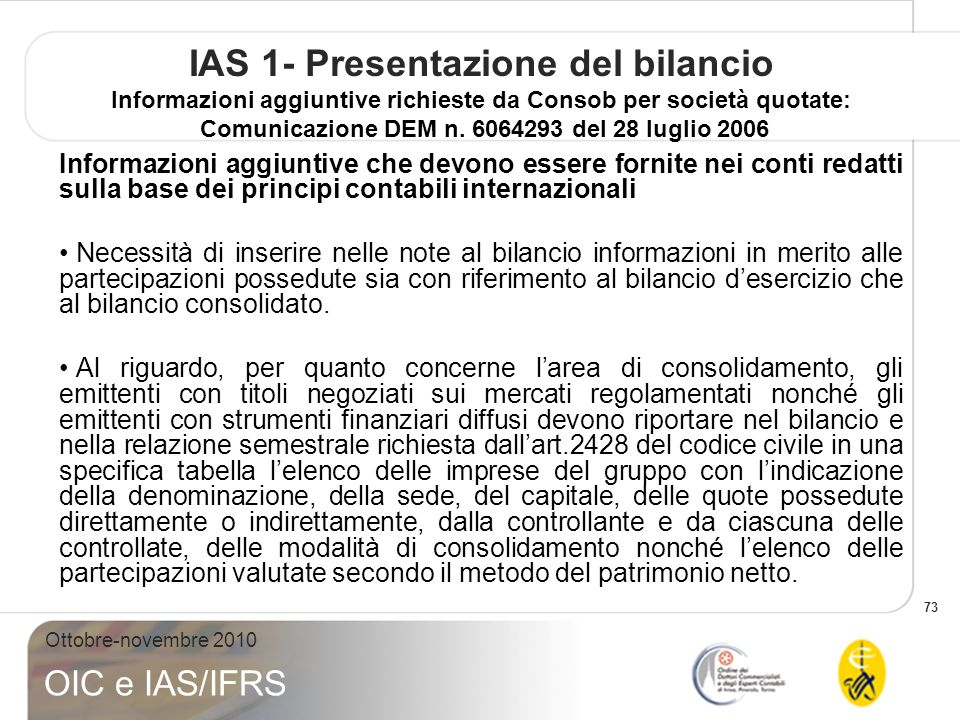 73 Ottobre-novembre 2010 OIC e IAS/IFRS IAS 1- Presentazione del bilancio Informazioni aggiuntive richieste da Consob per società quotate: Comunicazione DEM n.