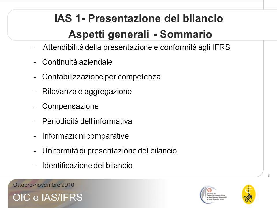 8 Ottobre-novembre 2010 OIC e IAS/IFRS IAS 1- Presentazione del bilancio Aspetti generali - Sommario - Attendibilità della presentazione e conformità agli IFRS -Continuità aziendale -Contabilizzazione per competenza -Rilevanza e aggregazione -Compensazione -Periodicità dell informativa -Informazioni comparative -Uniformità di presentazione del bilancio -Identificazione del bilancio