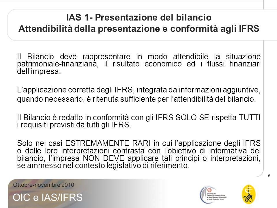 9 Ottobre-novembre 2010 OIC e IAS/IFRS IAS 1- Presentazione del bilancio Attendibilità della presentazione e conformità agli IFRS Il Bilancio deve rappresentare in modo attendibile la situazione patrimoniale-finanziaria, il risultato economico ed i flussi finanziari dellimpresa.