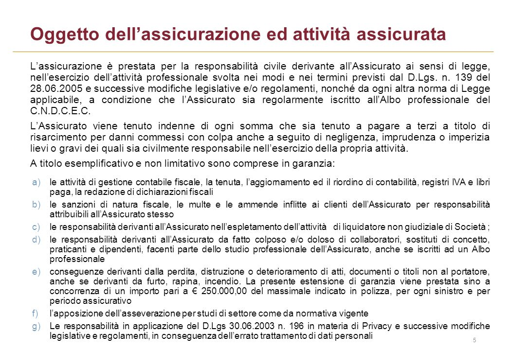 5 Oggetto dellassicurazione ed attività assicurata Lassicurazione è prestata per la responsabilità civile derivante allAssicurato ai sensi di legge, n
