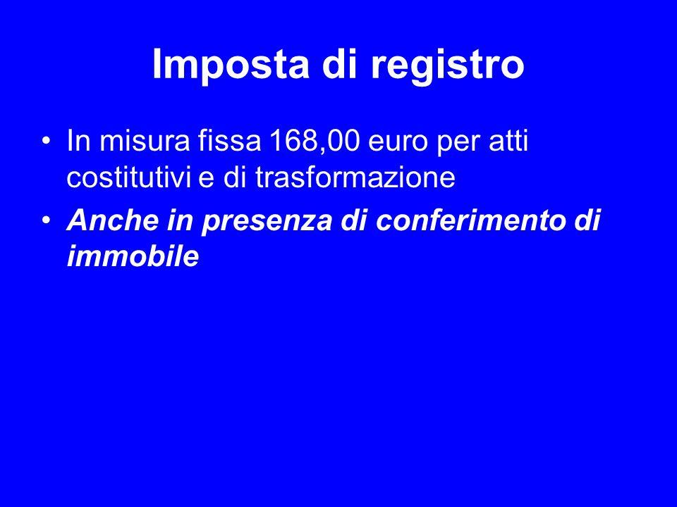 Imposta di registro In misura fissa 168,00 euro per atti costitutivi e di trasformazione Anche in presenza di conferimento di immobile