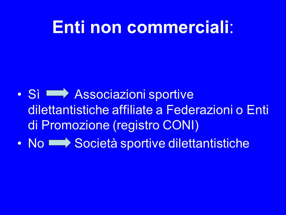 Enti non commerciali: Sì Associazioni sportive dilettantistiche affiliate a Federazioni o Enti di Promozione (registro CONI) NoSocietà sportive dilett