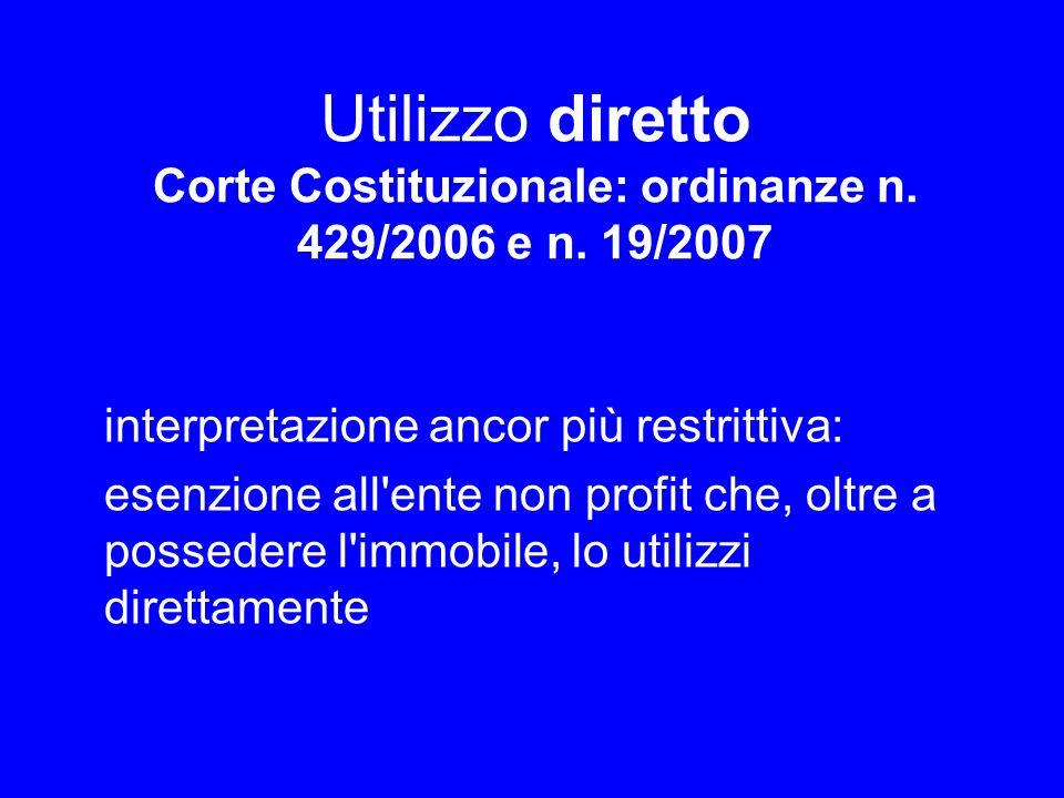 Utilizzo diretto Corte Costituzionale: ordinanze n. 429/2006 e n. 19/2007 interpretazione ancor più restrittiva: esenzione all'ente non profit che, ol