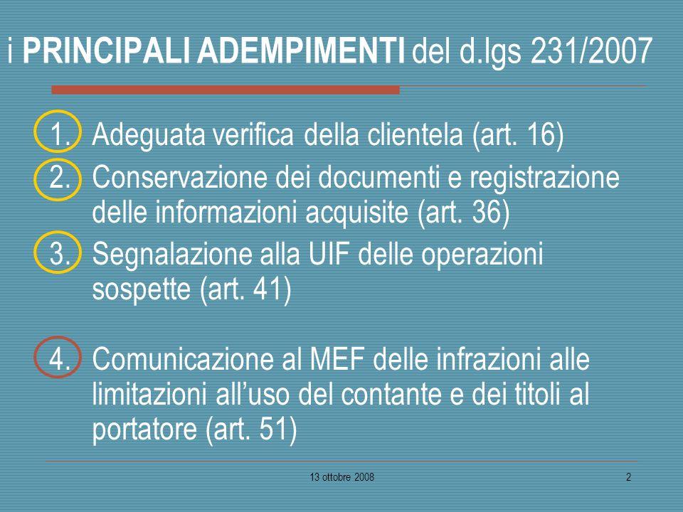13 ottobre 20082 i PRINCIPALI ADEMPIMENTI del d.lgs 231/2007 1.Adeguata verifica della clientela (art. 16) 2.Conservazione dei documenti e registrazio