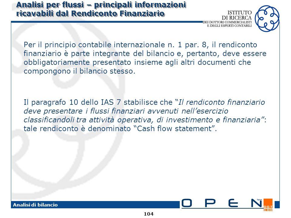 104 Analisi di bilancio Analisi per flussi – principali informazioni ricavabili dal Rendiconto Finanziario Per il principio contabile internazionale n