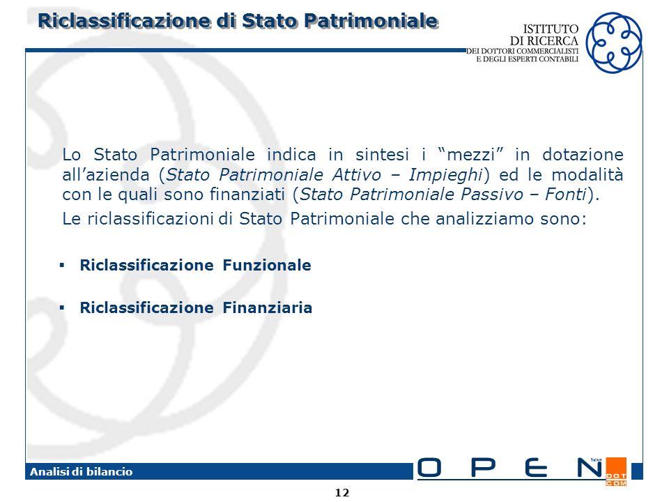 12 Analisi di bilancio Riclassificazione di Stato Patrimoniale Lo Stato Patrimoniale indica in sintesi i mezzi in dotazione allazienda (Stato Patrimoniale Attivo – Impieghi) ed le modalità con le quali sono finanziati (Stato Patrimoniale Passivo – Fonti).