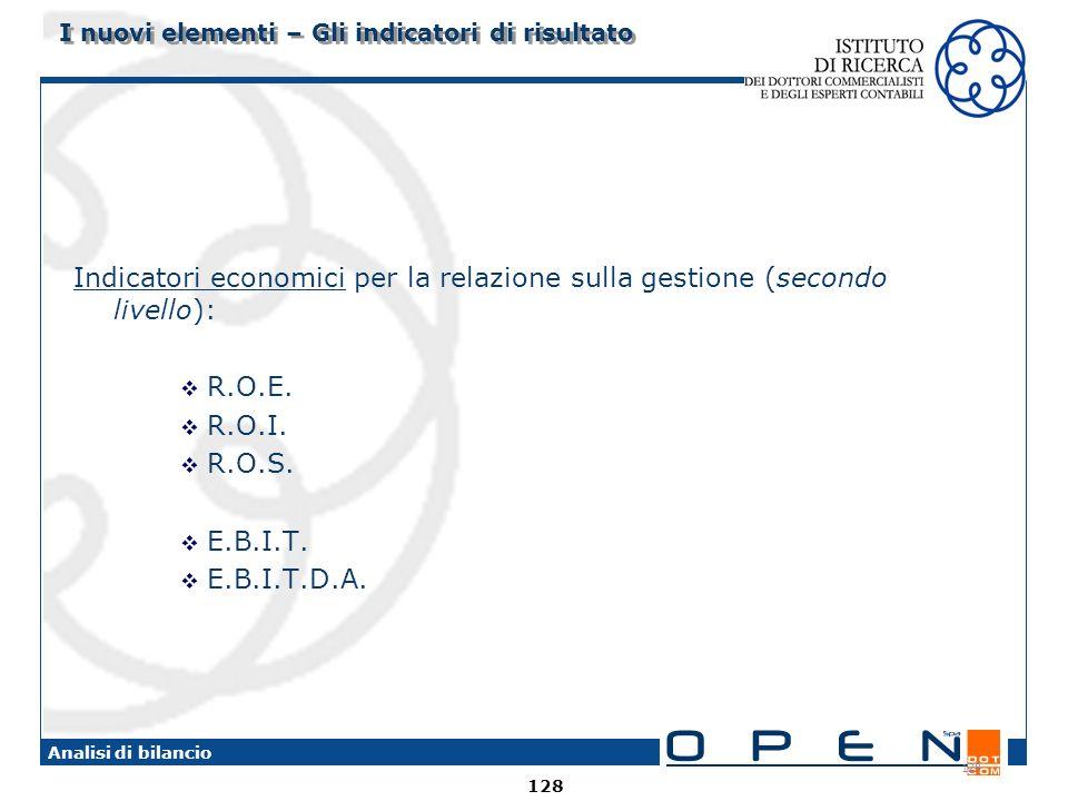 128 Analisi di bilancio 128 I nuovi elementi – Gli indicatori di risultato Indicatori economici per la relazione sulla gestione (secondo livello): R.O