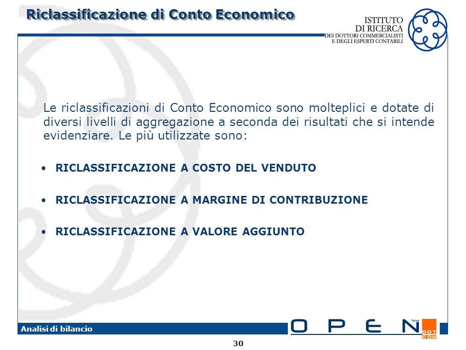 30 Analisi di bilancio Riclassificazione di Conto Economico Le riclassificazioni di Conto Economico sono molteplici e dotate di diversi livelli di aggregazione a seconda dei risultati che si intende evidenziare.