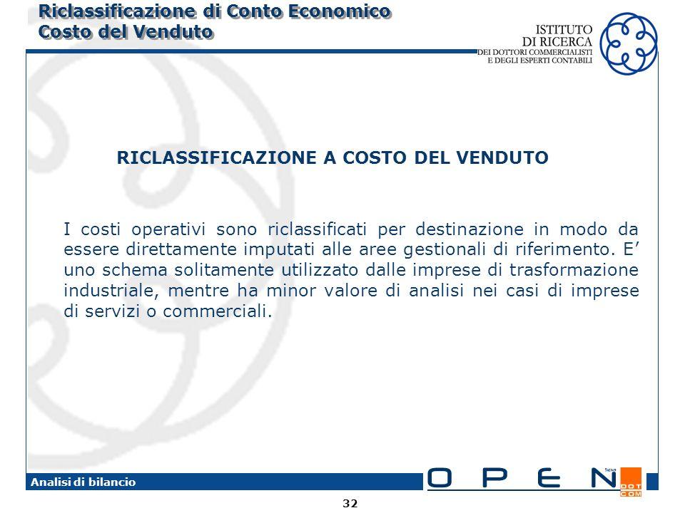 32 Analisi di bilancio Riclassificazione di Conto Economico Costo del Venduto RICLASSIFICAZIONE A COSTO DEL VENDUTO I costi operativi sono riclassificati per destinazione in modo da essere direttamente imputati alle aree gestionali di riferimento.