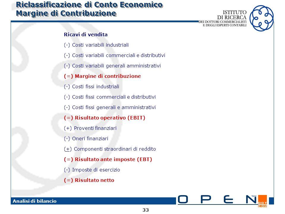 33 Analisi di bilancio Riclassificazione di Conto Economico Margine di Contribuzione Ricavi di vendita (-) Costi variabili industriali (-) Costi variabili commerciali e distributivi (-) Costi variabili generali amministrativi (=) Margine di contribuzione (-) Costi fissi industriali (-) Costi fissi commerciali e distributivi (-) Costi fissi generali e amministrativi (=) Risultato operativo (EBIT) (+) Proventi finanziari (-) Oneri finanziari (+) Componenti straordinari di reddito (=) Risultato ante imposte (EBT) (-) Imposte di esercizio (=) Risultato netto