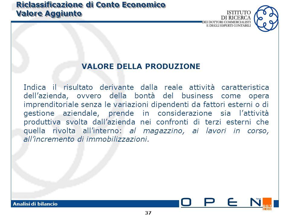 37 Analisi di bilancio Riclassificazione di Conto Economico Valore Aggiunto VALORE DELLA PRODUZIONE Indica il risultato derivante dalla reale attività
