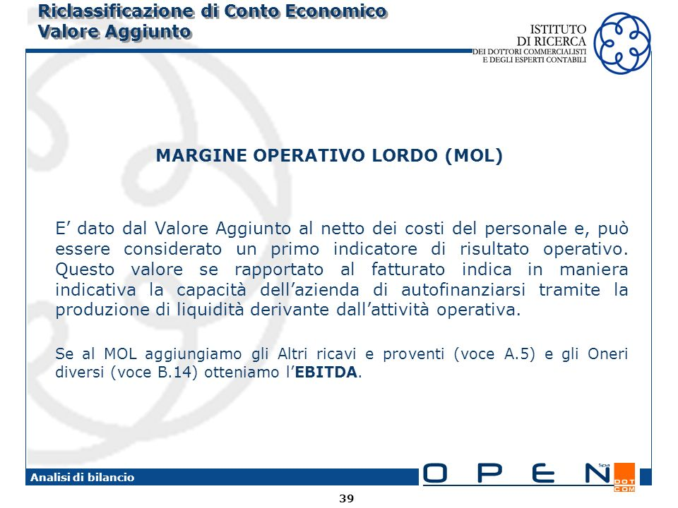 39 Analisi di bilancio Riclassificazione di Conto Economico Valore Aggiunto MARGINE OPERATIVO LORDO (MOL) E dato dal Valore Aggiunto al netto dei costi del personale e, può essere considerato un primo indicatore di risultato operativo.