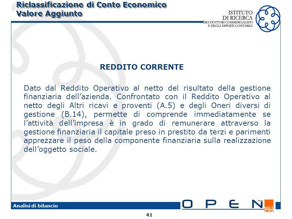 41 Analisi di bilancio Riclassificazione di Conto Economico Valore Aggiunto REDDITO CORRENTE Dato dal Reddito Operativo al netto del risultato della gestione finanziaria dellazienda.