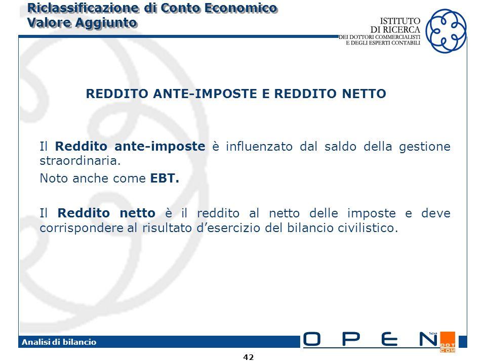 42 Analisi di bilancio Riclassificazione di Conto Economico Valore Aggiunto REDDITO ANTE-IMPOSTE E REDDITO NETTO Il Reddito ante-imposte è influenzato dal saldo della gestione straordinaria.
