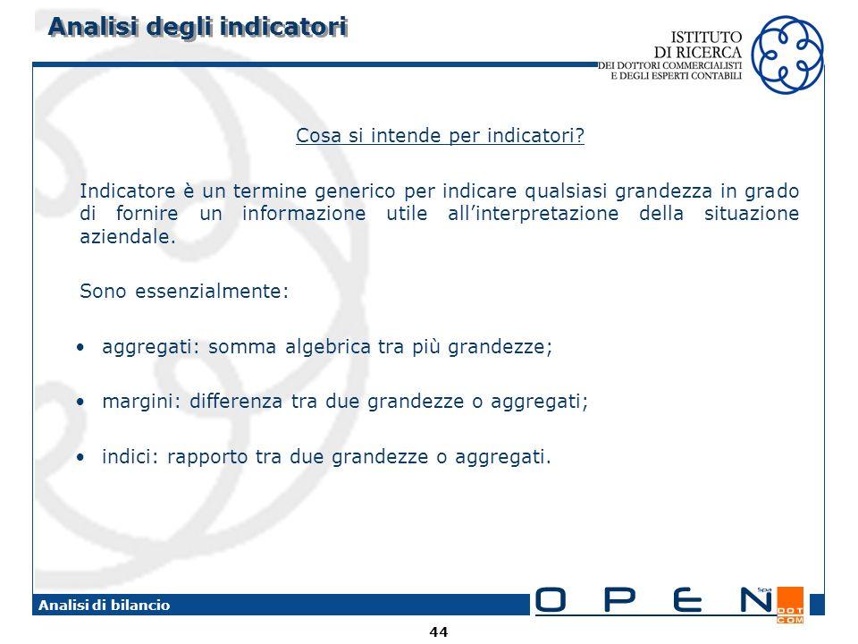 44 Analisi di bilancio Analisi degli indicatori Cosa si intende per indicatori? Indicatore è un termine generico per indicare qualsiasi grandezza in g