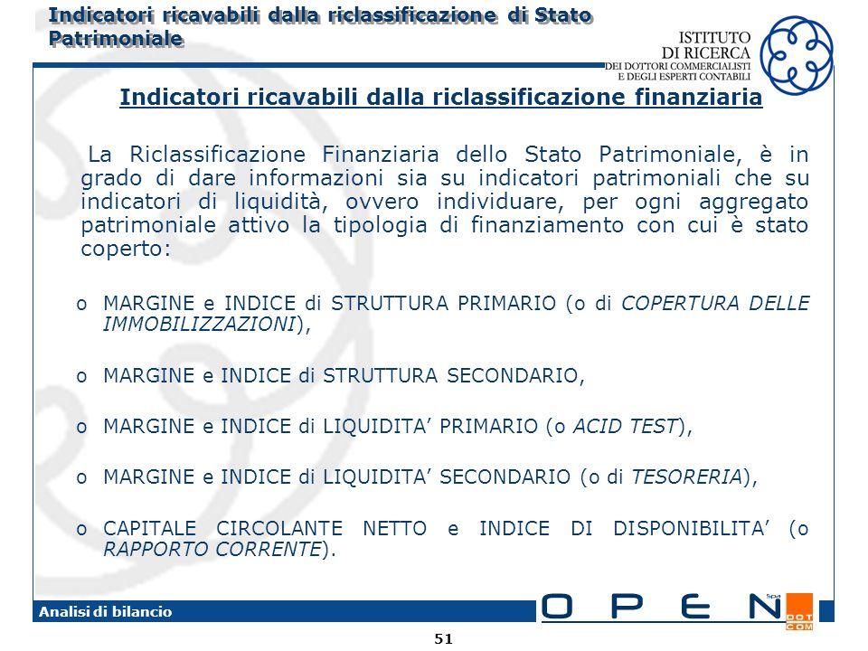 51 Analisi di bilancio Indicatori ricavabili dalla riclassificazione di Stato Patrimoniale Indicatori ricavabili dalla riclassificazione finanziaria La Riclassificazione Finanziaria dello Stato Patrimoniale, è in grado di dare informazioni sia su indicatori patrimoniali che su indicatori di liquidità, ovvero individuare, per ogni aggregato patrimoniale attivo la tipologia di finanziamento con cui è stato coperto: oMARGINE e INDICE di STRUTTURA PRIMARIO (o di COPERTURA DELLE IMMOBILIZZAZIONI), oMARGINE e INDICE di STRUTTURA SECONDARIO, oMARGINE e INDICE di LIQUIDITA PRIMARIO (o ACID TEST), oMARGINE e INDICE di LIQUIDITA SECONDARIO (o di TESORERIA), oCAPITALE CIRCOLANTE NETTO e INDICE DI DISPONIBILITA (o RAPPORTO CORRENTE).