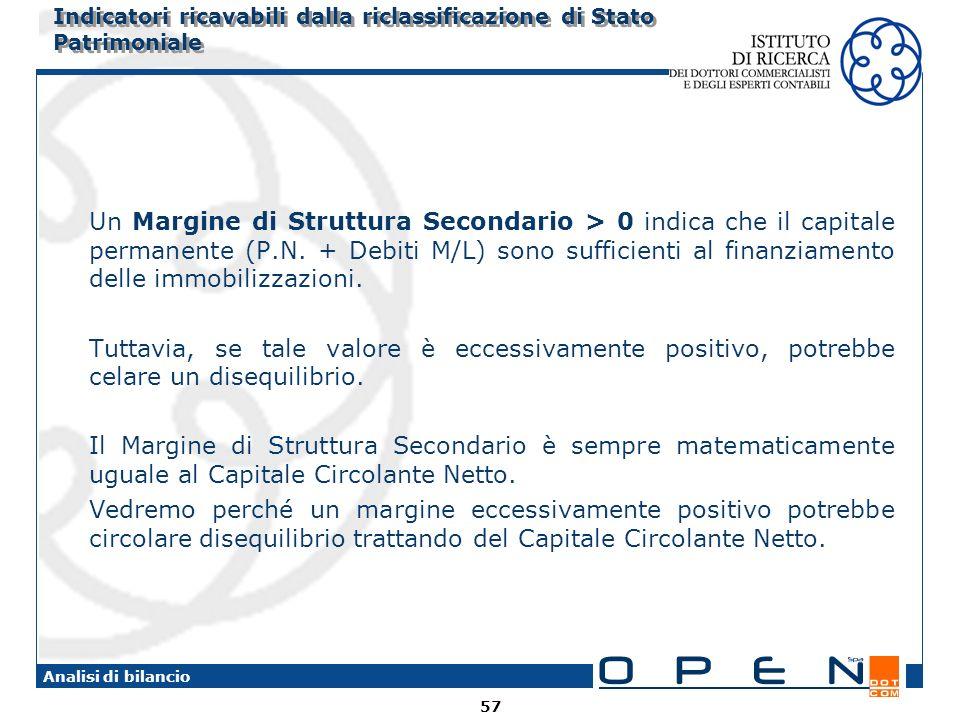 57 Analisi di bilancio Indicatori ricavabili dalla riclassificazione di Stato Patrimoniale Un Margine di Struttura Secondario > 0 indica che il capita