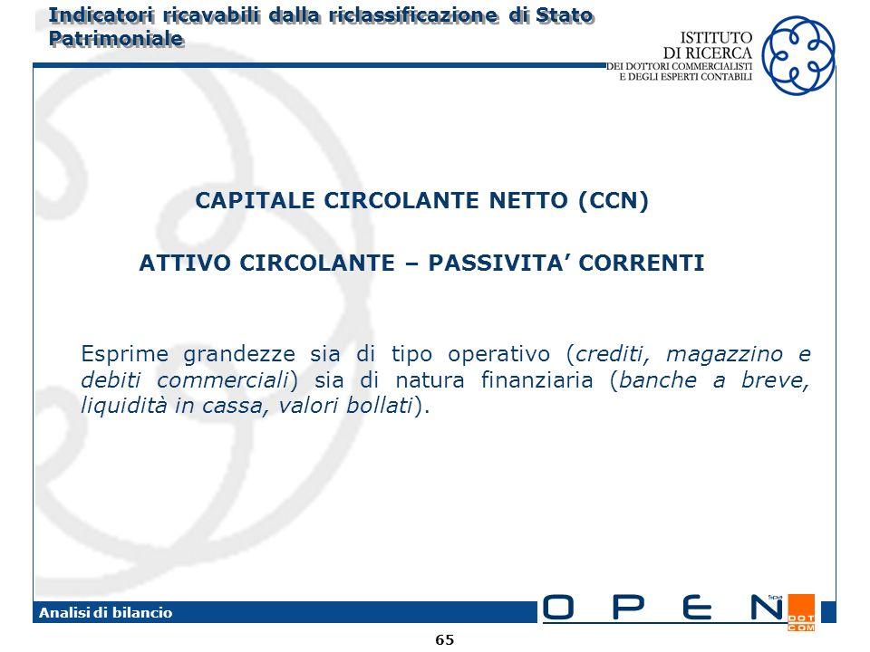 65 Analisi di bilancio Indicatori ricavabili dalla riclassificazione di Stato Patrimoniale CAPITALE CIRCOLANTE NETTO (CCN) ATTIVO CIRCOLANTE – PASSIVI