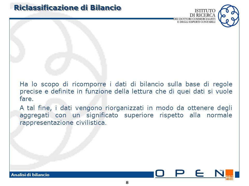 8 Analisi di bilancio Riclassificazione di Bilancio Ha lo scopo di ricomporre i dati di bilancio sulla base di regole precise e definite in funzione della lettura che di quei dati si vuole fare.