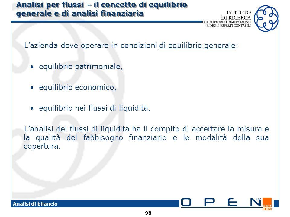 98 Analisi di bilancio Analisi per flussi – il concetto di equilibrio generale e di analisi finanziaria Lazienda deve operare in condizioni di equilib