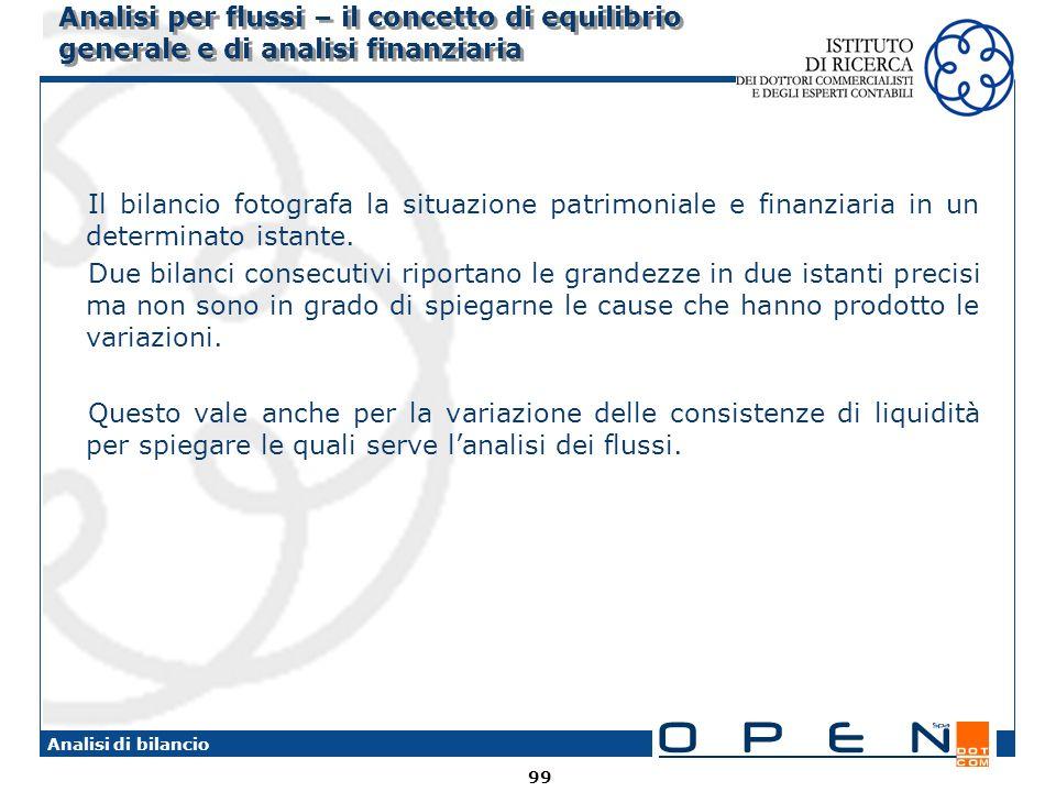 99 Analisi di bilancio Analisi per flussi – il concetto di equilibrio generale e di analisi finanziaria Il bilancio fotografa la situazione patrimoniale e finanziaria in un determinato istante.