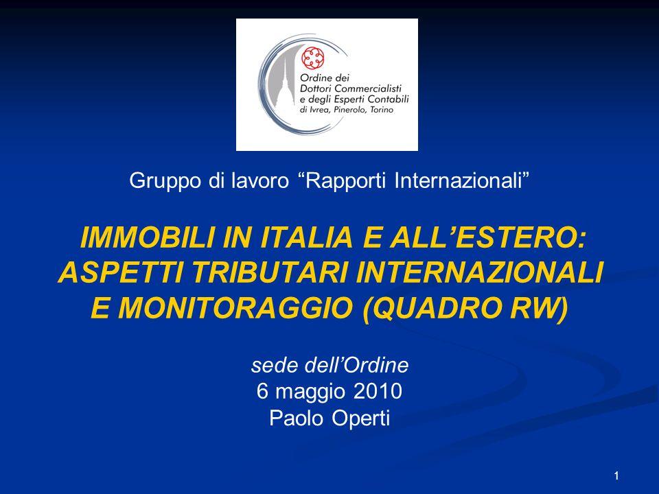 1 Gruppo di lavoro Rapporti Internazionali IMMOBILI IN ITALIA E ALLESTERO: ASPETTI TRIBUTARI INTERNAZIONALI E MONITORAGGIO (QUADRO RW) sede dellOrdine 6 maggio 2010 Paolo Operti