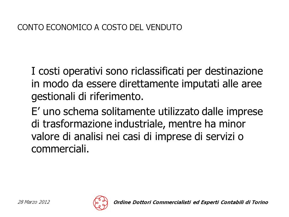 28 Marzo 2012 Ordine Dottori Commercialisti ed Esperti Contabili di Torino CONTO ECONOMICO A COSTO DEL VENDUTO I costi operativi sono riclassificati per destinazione in modo da essere direttamente imputati alle aree gestionali di riferimento.