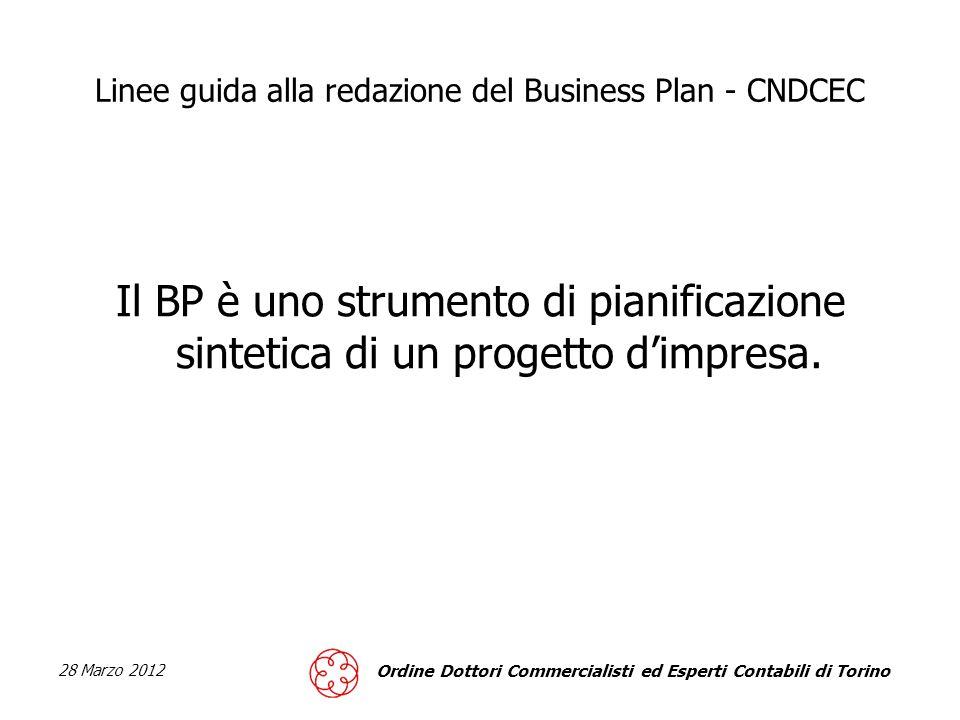 28 Marzo 2012 Ordine Dottori Commercialisti ed Esperti Contabili di Torino Linee guida alla redazione del Business Plan - CNDCEC Il BP è uno strumento di pianificazione sintetica di un progetto dimpresa.