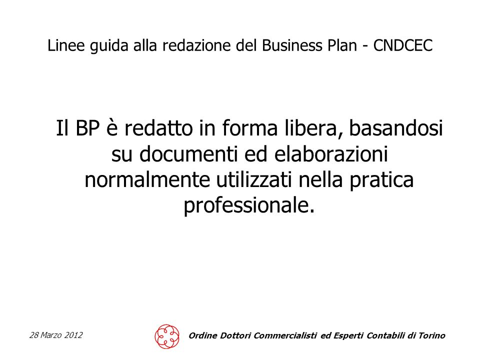 28 Marzo 2012 Ordine Dottori Commercialisti ed Esperti Contabili di Torino Linee guida alla redazione del Business Plan - CNDCEC I principi generali di redazione del BP Chiarezza Completezza Affidabilità dei dati Attendibilità Neutralità Trasparenza Prudenza